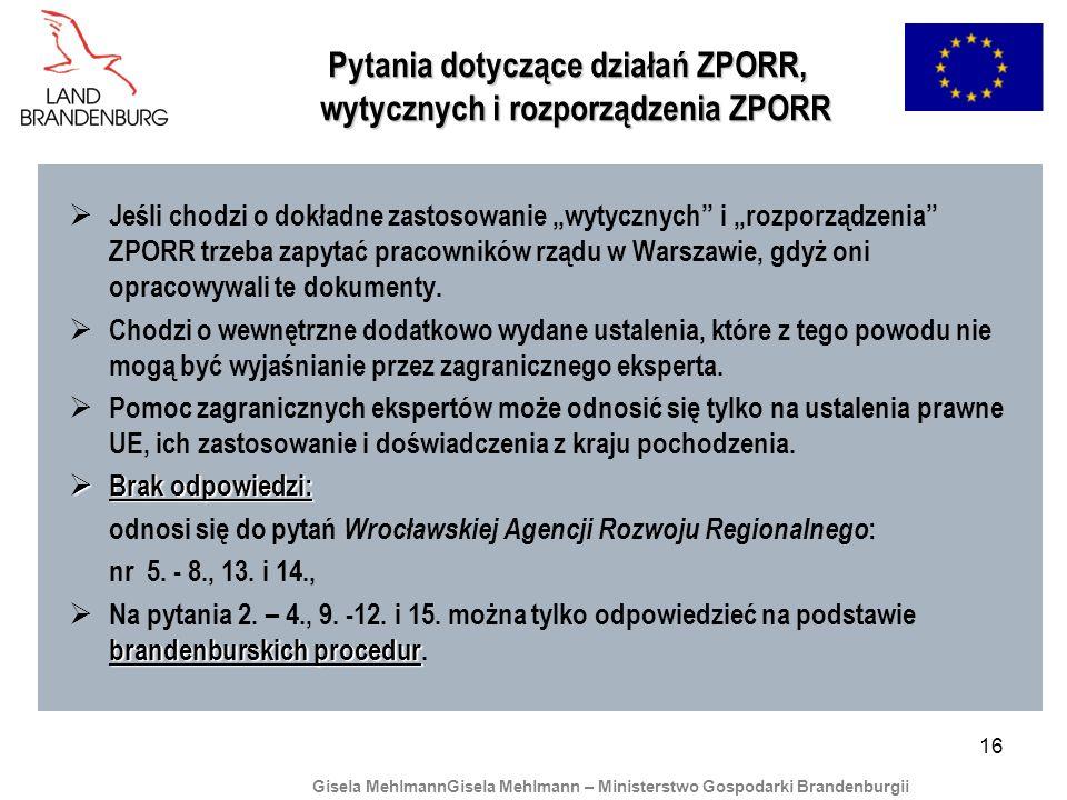 16 Pytania dotyczące działań ZPORR, wytycznych i rozporządzenia ZPORR Pytania dotyczące działań ZPORR, wytycznych i rozporządzenia ZPORR Jeśli chodzi o dokładne zastosowanie wytycznych i rozporządzenia ZPORR trzeba zapytać pracowników rządu w Warszawie, gdyż oni opracowywali te dokumenty.