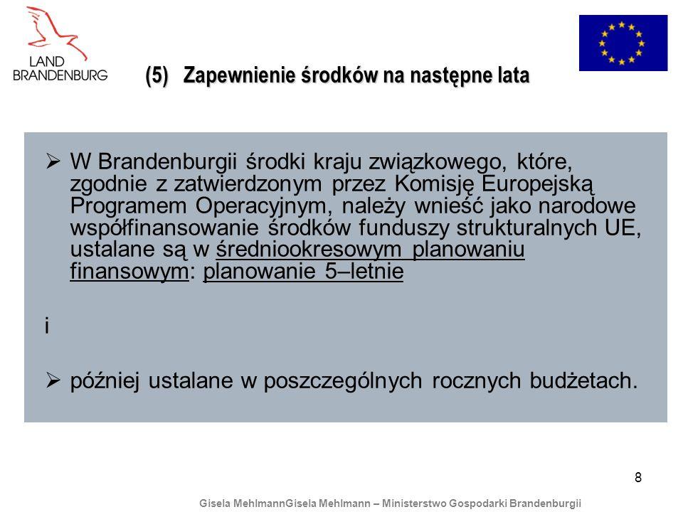 8 (5) Zapewnienie środków na następne lata W Brandenburgii środki kraju związkowego, które, zgodnie z zatwierdzonym przez Komisję Europejską Programem Operacyjnym, należy wnieść jako narodowe współfinansowanie środków funduszy strukturalnych UE, ustalane są w średniookresowym planowaniu finansowym: planowanie 5–letnie i później ustalane w poszczególnych rocznych budżetach.