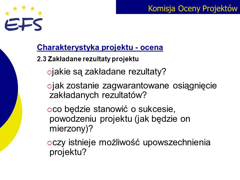 Komisja Oceny Projektów Charakterystyka projektu - ocena 2.3 Zakładane rezultaty projektu jakie są zakładane rezultaty? jak zostanie zagwarantowane os
