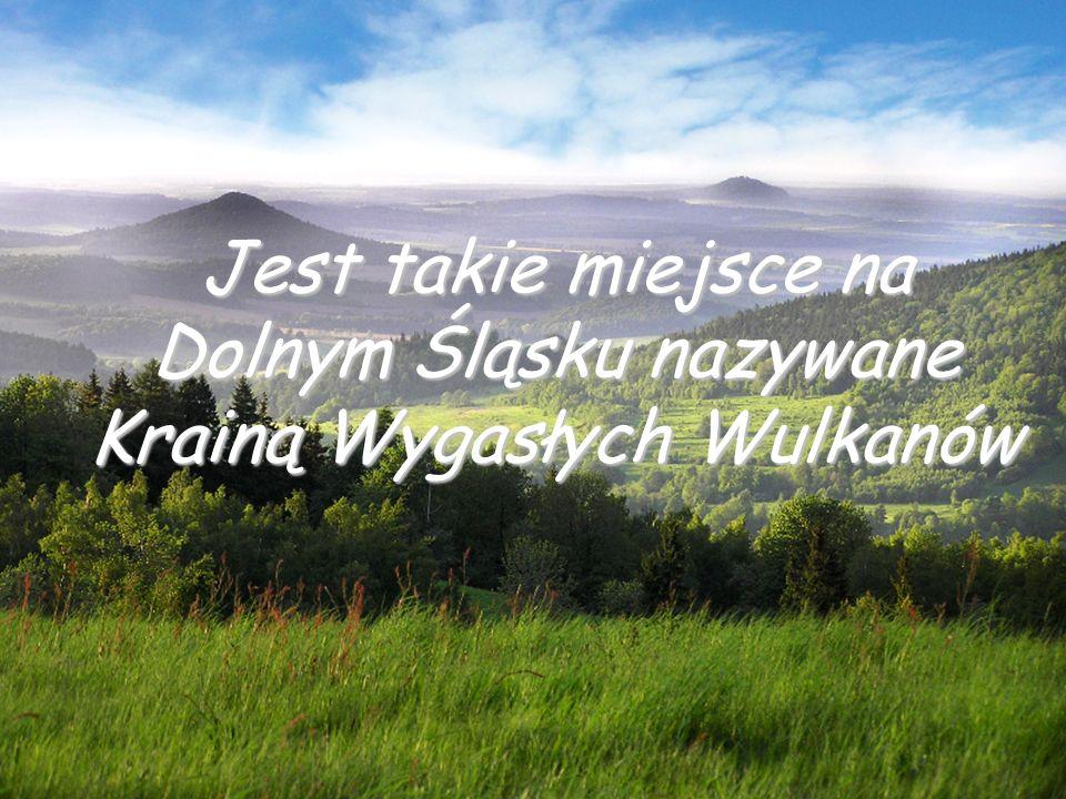 Jest takie miejsce na Dolnym Śląsku nazywane Krainą Wygasłych Wulkanów