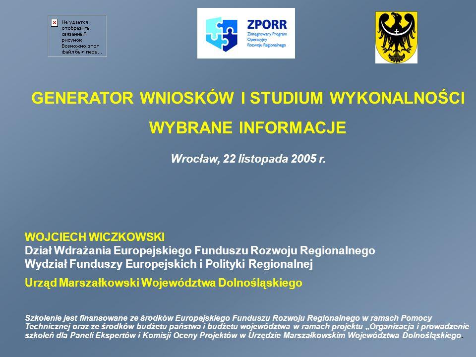 GENERATOR WNIOSKÓW I STUDIUM WYKONALNOŚCI WYBRANE INFORMACJE Wrocław, 22 listopada 2005 r. WOJCIECH WICZKOWSKI Dział Wdrażania Europejskiego Funduszu