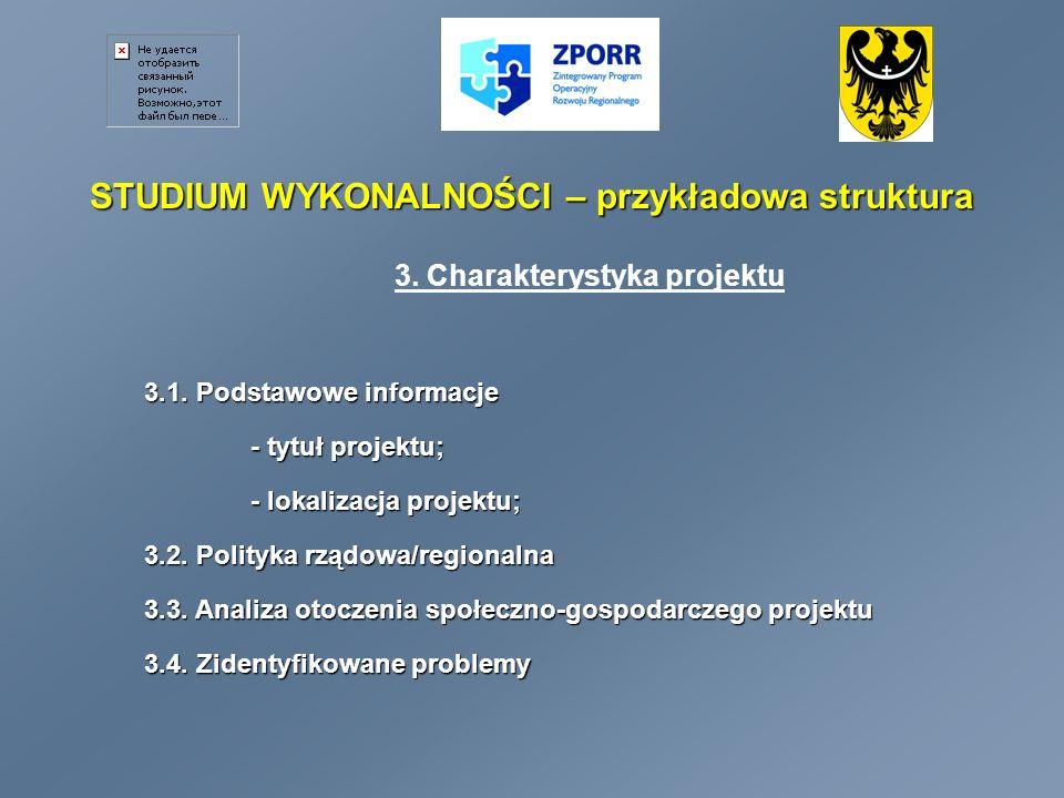 STUDIUM WYKONALNOŚCI – przykładowa struktura 3. Charakterystyka projektu 3.1. Podstawowe informacje - tytuł projektu; - lokalizacja projektu; 3.2. Pol