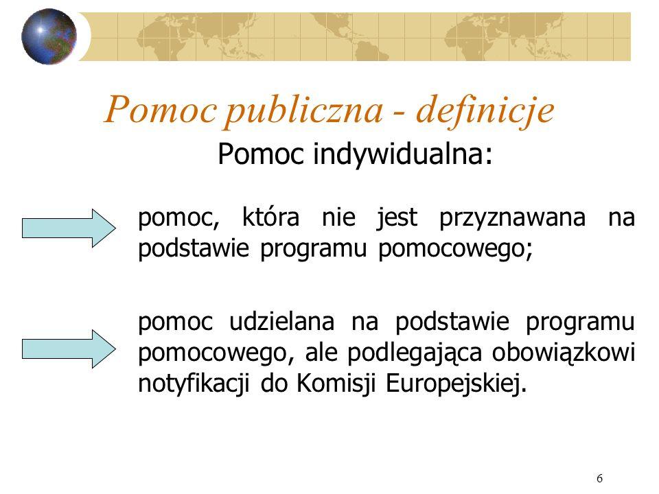 6 Pomoc publiczna - definicje Pomoc indywidualna: pomoc, która nie jest przyznawana na podstawie programu pomocowego; pomoc udzielana na podstawie programu pomocowego, ale podlegająca obowiązkowi notyfikacji do Komisji Europejskiej.