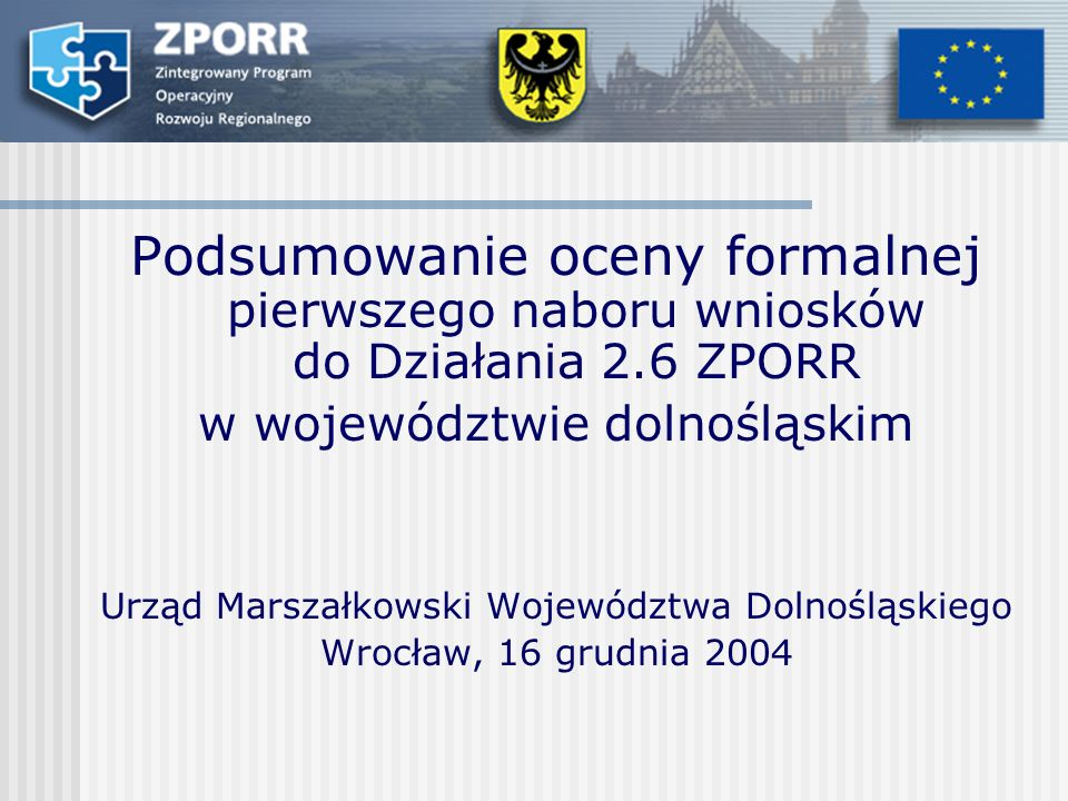 Podsumowanie oceny formalnej pierwszego naboru wniosków do Działania 2.6 ZPORR w województwie dolnośląskim Urząd Marszałkowski Województwa Dolnośląskiego Wrocław, 16 grudnia 2004