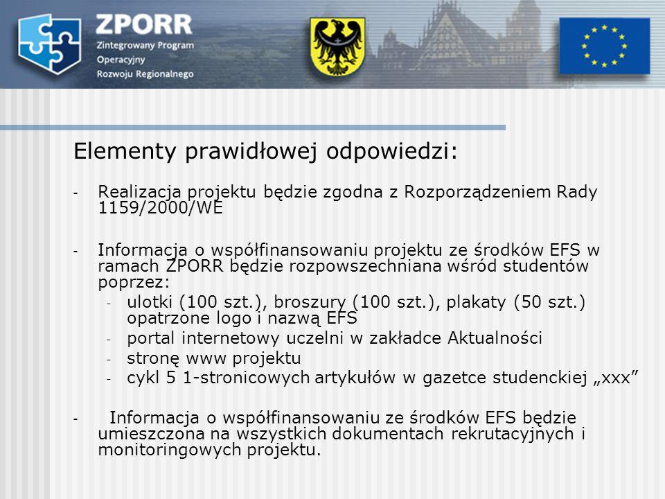 Elementy prawidłowej odpowiedzi: - Realizacja projektu będzie zgodna z Rozporządzeniem Rady 1159/2000/WE - Informacja o współfinansowaniu projektu ze środków EFS w ramach ZPORR będzie rozpowszechniana wśród studentów poprzez: - ulotki (100 szt.), broszury (100 szt.), plakaty (50 szt.) opatrzone logo i nazwą EFS - portal internetowy uczelni w zakładce Aktualności - stronę www projektu - cykl 5 1-stronicowych artykułów w gazetce studenckiej xxx - Informacja o współfinansowaniu ze środków EFS będzie umieszczona na wszystkich dokumentach rekrutacyjnych i monitoringowych projektu.