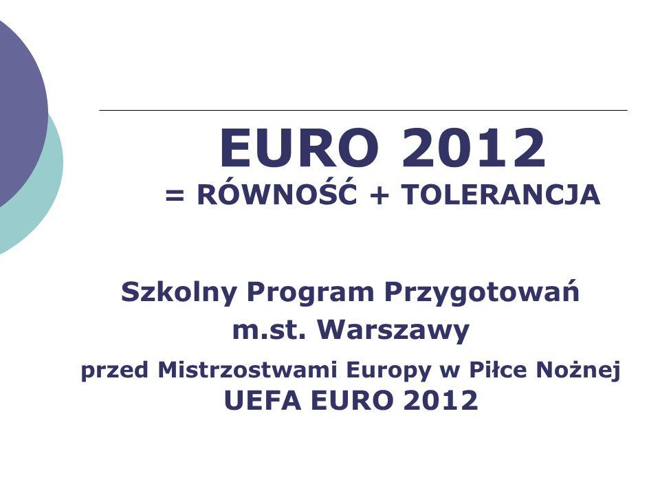 EURO 2012 = RÓWNOŚĆ + TOLERANCJA Szkolny Program Przygotowań m.st. Warszawy przed Mistrzostwami Europy w Piłce Nożnej UEFA EURO 2012