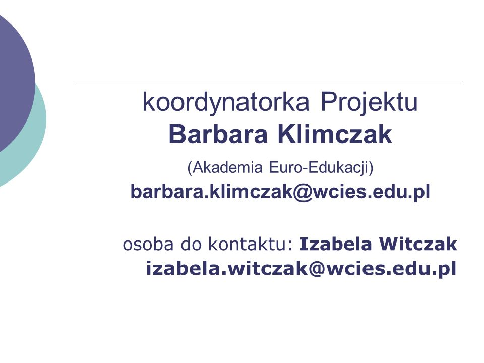 koordynatorka Projektu Barbara Klimczak (Akademia Euro-Edukacji) barbara.klimczak@wcies.edu.pl osoba do kontaktu: Izabela Witczak izabela.witczak@wcie