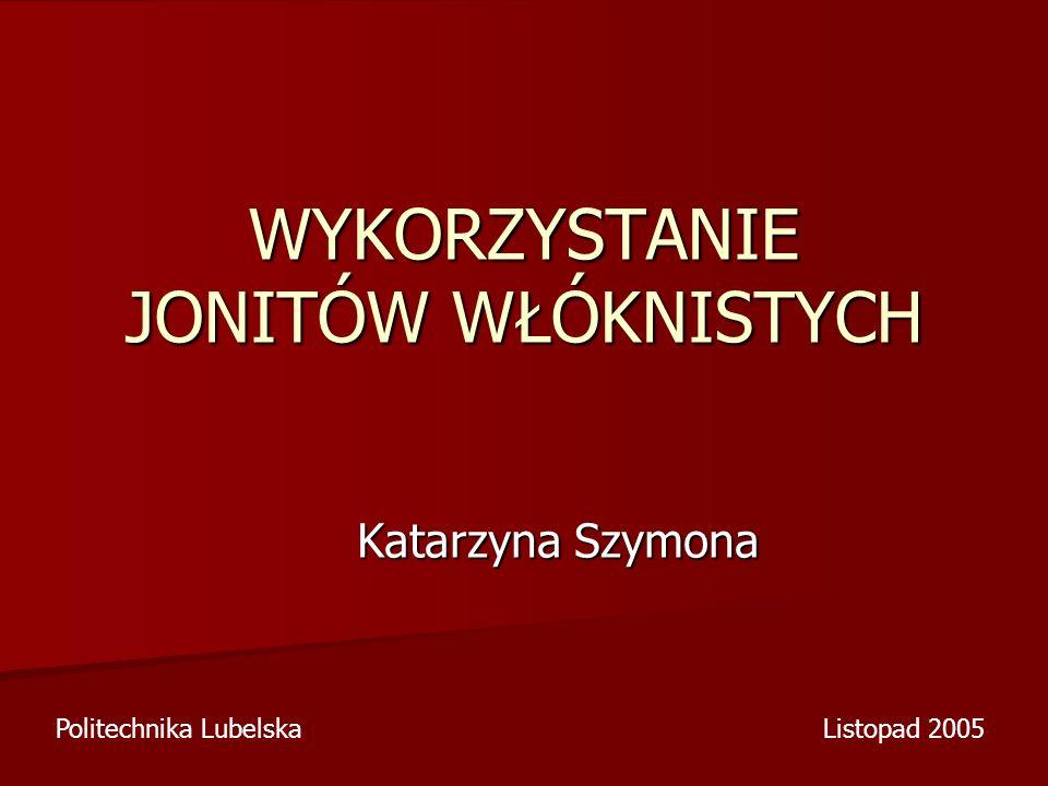 WYKORZYSTANIE JONITÓW WŁÓKNISTYCH Katarzyna Szymona Politechnika LubelskaListopad 2005