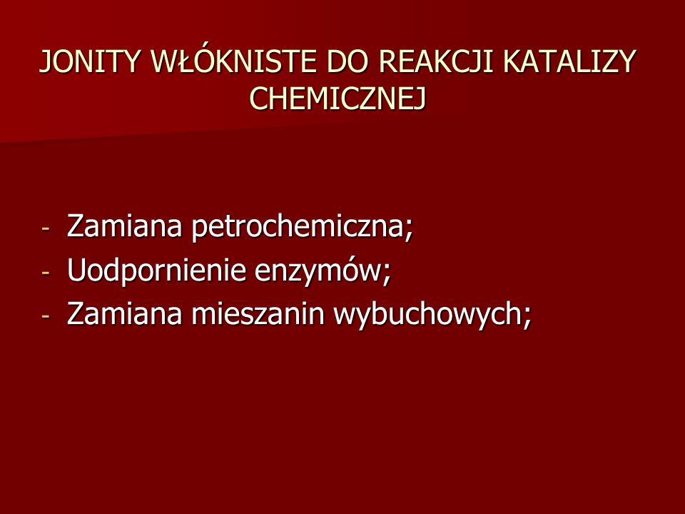 JONITY WŁÓKNISTE DO REAKCJI KATALIZY CHEMICZNEJ - Zamiana petrochemiczna; - Uodpornienie enzymów; - Zamiana mieszanin wybuchowych;