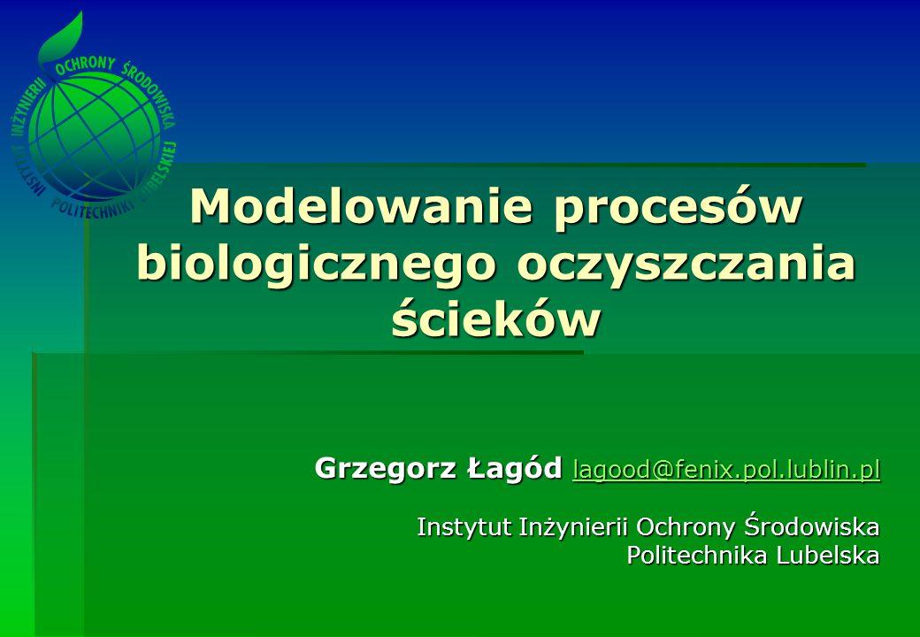 Modelowanie procesów biologicznego oczyszczania ścieków Grzegorz Łagód lagood@fenix.pol.lublin.pl lagood@fenix.pol.lublin.pl Instytut Inżynierii Ochrony Środowiska Politechnika Lubelska