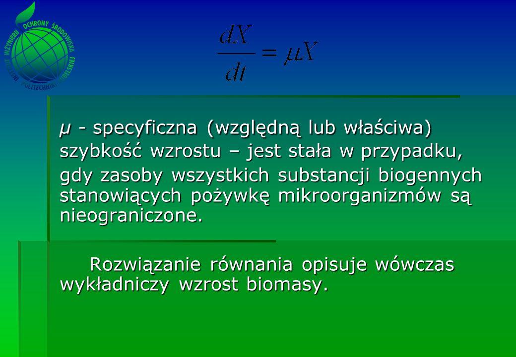 µ - specyficzna (względną lub właściwa) szybkość wzrostu – jest stała w przypadku, gdy zasoby wszystkich substancji biogennych stanowiących pożywkę mikroorganizmów są nieograniczone.