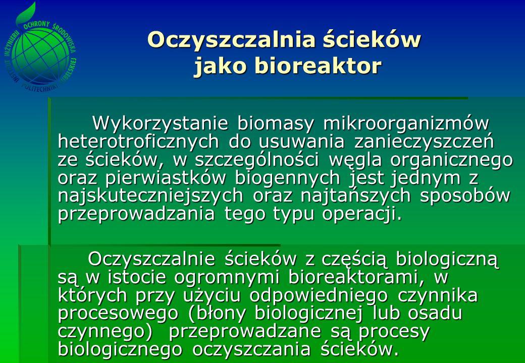 Oczyszczalnia ścieków jako bioreaktor Wykorzystanie biomasy mikroorganizmów heterotroficznych do usuwania zanieczyszczeń ze ścieków, w szczególności węgla organicznego oraz pierwiastków biogennych jest jednym z najskuteczniejszych oraz najtańszych sposobów przeprowadzania tego typu operacji.