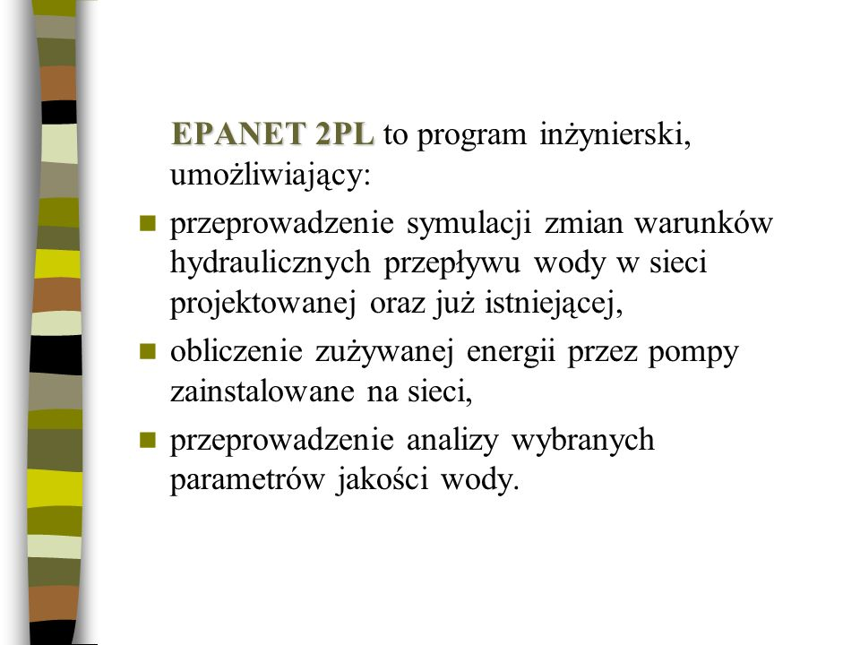 EPANET 2PL EPANET 2PL to program inżynierski, umożliwiający: przeprowadzenie symulacji zmian warunków hydraulicznych przepływu wody w sieci projektowa