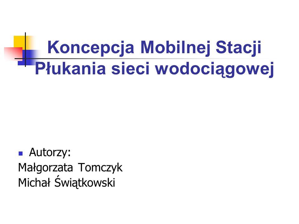 Koncepcja Mobilnej Stacji Płukania sieci wodociągowej Autorzy: Małgorzata Tomczyk Michał Świątkowski