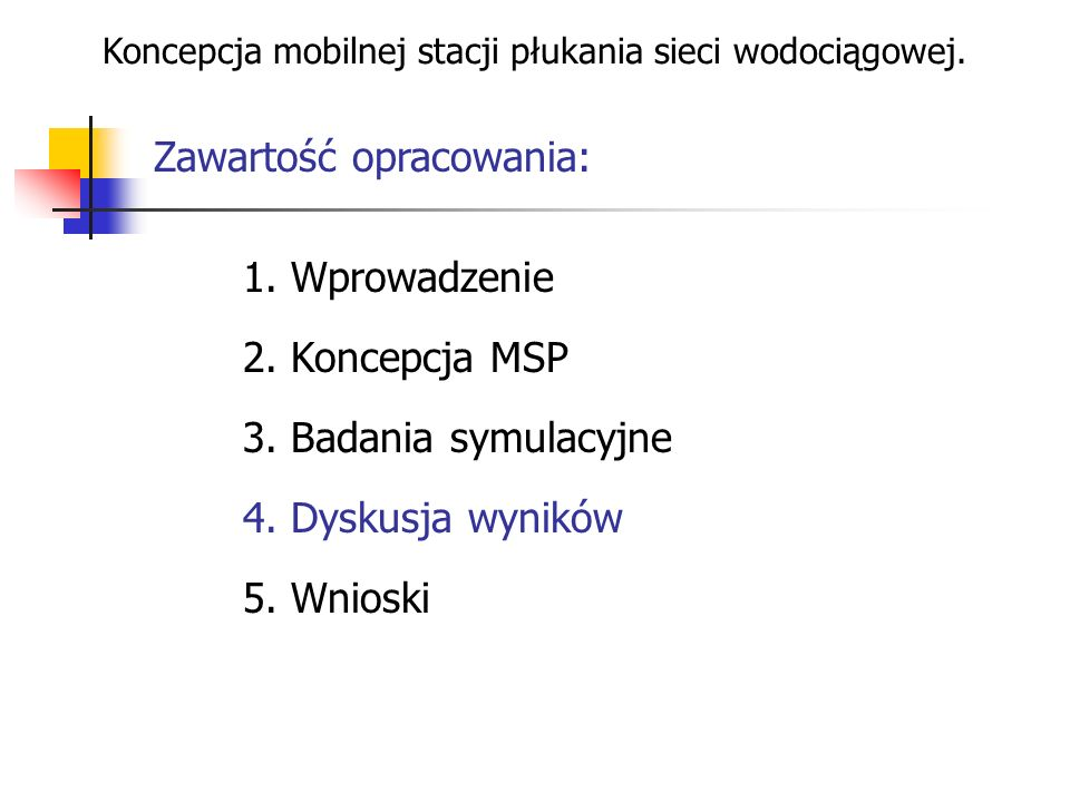 Zawartość opracowania: Koncepcja mobilnej stacji płukania sieci wodociągowej. 1. Wprowadzenie 2. Koncepcja MSP 3. Badania symulacyjne 4. Dyskusja wyni