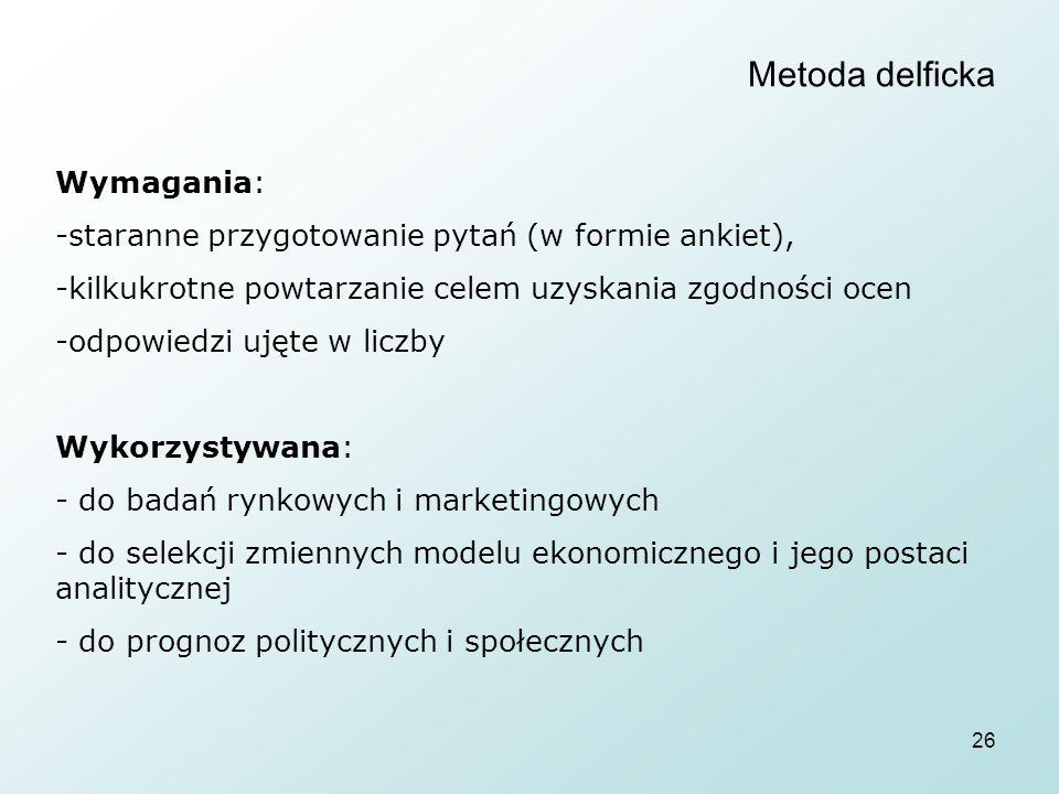 26 Metoda delficka Wymagania: -staranne przygotowanie pytań (w formie ankiet), -kilkukrotne powtarzanie celem uzyskania zgodności ocen -odpowiedzi ujęte w liczby Wykorzystywana: - do badań rynkowych i marketingowych - do selekcji zmiennych modelu ekonomicznego i jego postaci analitycznej - do prognoz politycznych i społecznych