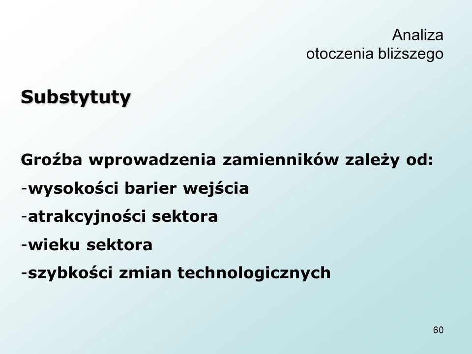 60 Analiza otoczenia bliższego Substytuty Groźba wprowadzenia zamienników zależy od: -wysokości barier wejścia -atrakcyjności sektora -wieku sektora -szybkości zmian technologicznych