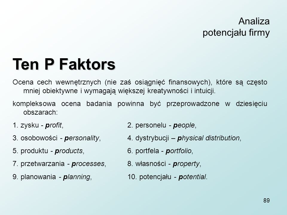 89 Analiza potencjału firmy Ten P Faktors Ocena cech wewnętrznych (nie zaś osiągnięć finansowych), które są często mniej obiektywne i wymagają większej kreatywności i intuicji.