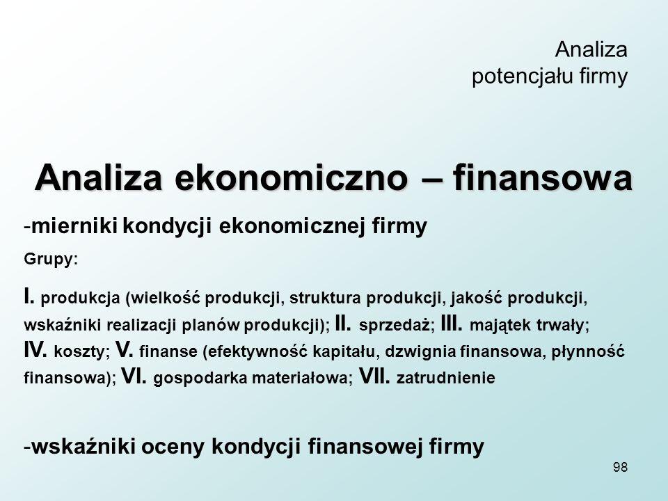 98 Analiza potencjału firmy Analiza ekonomiczno – finansowa -mierniki kondycji ekonomicznej firmy Grupy: I. produkcja (wielkość produkcji, struktura p