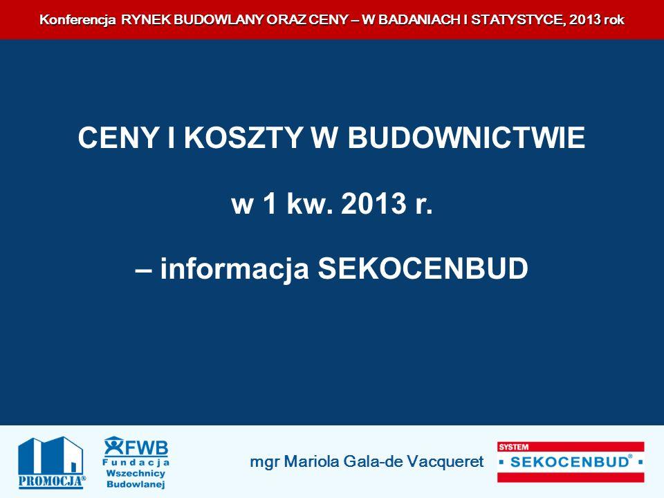 Konferencja RYNEK BUDOWLANY ORAZ CENY – W BADANIACH I STATYSTYCE, 201 3 rok mgr Mariola Gala-de Vacqueret CENY I KOSZTY W BUDOWNICTWIE w 1 kw. 2013 r.