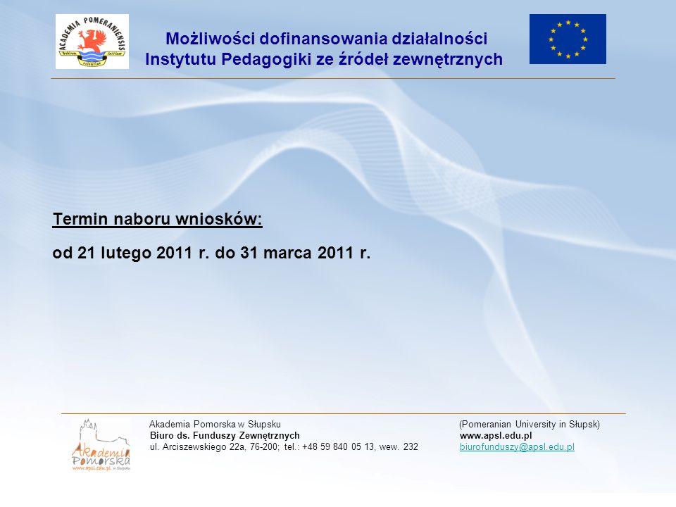 Termin naboru wniosków: od 21 lutego 2011 r. do 31 marca 2011 r. Akademia Pomorska w Słupsku (Pomeranian University in Słupsk) Biuro ds. Funduszy Zewn