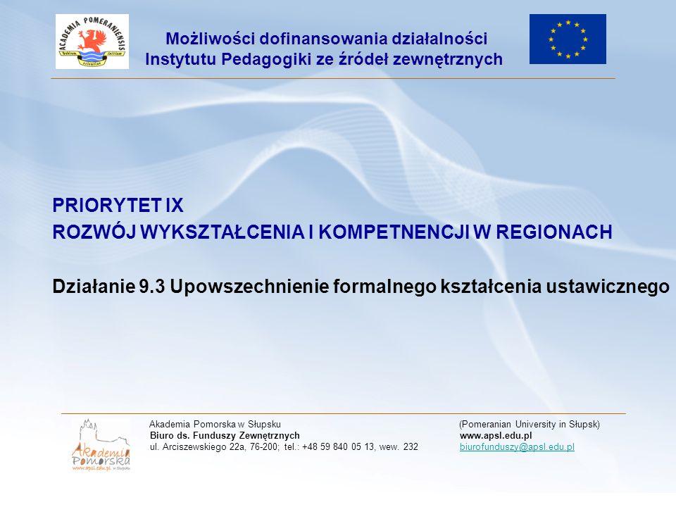 PRIORYTET IX ROZWÓJ WYKSZTAŁCENIA I KOMPETNENCJI W REGIONACH Działanie 9.3 Upowszechnienie formalnego kształcenia ustawicznego Akademia Pomorska w Słupsku (Pomeranian University in Słupsk) Biuro ds.