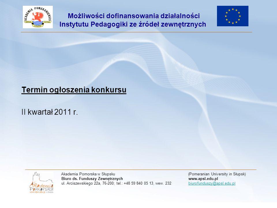 Termin ogłoszenia konkursu II kwartał 2011 r. Akademia Pomorska w Słupsku (Pomeranian University in Słupsk) Biuro ds. Funduszy Zewnętrznych www.apsl.e