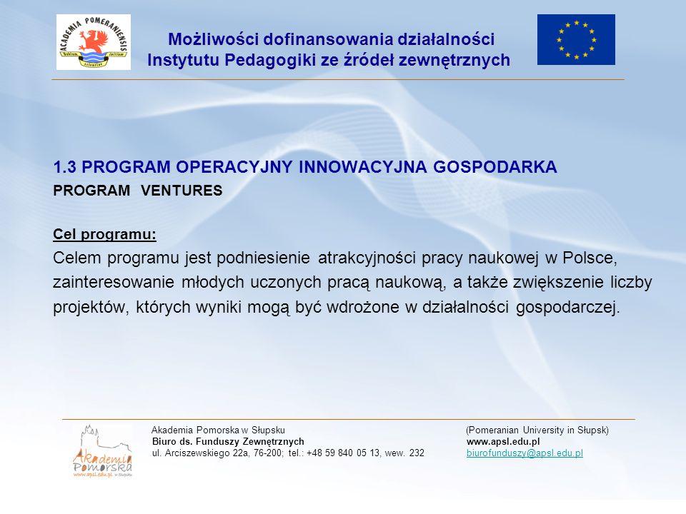 1.3 PROGRAM OPERACYJNY INNOWACYJNA GOSPODARKA PROGRAM VENTURES Cel programu: Celem programu jest podniesienie atrakcyjności pracy naukowej w Polsce, zainteresowanie młodych uczonych pracą naukową, a także zwiększenie liczby projektów, których wyniki mogą być wdrożone w działalności gospodarczej.