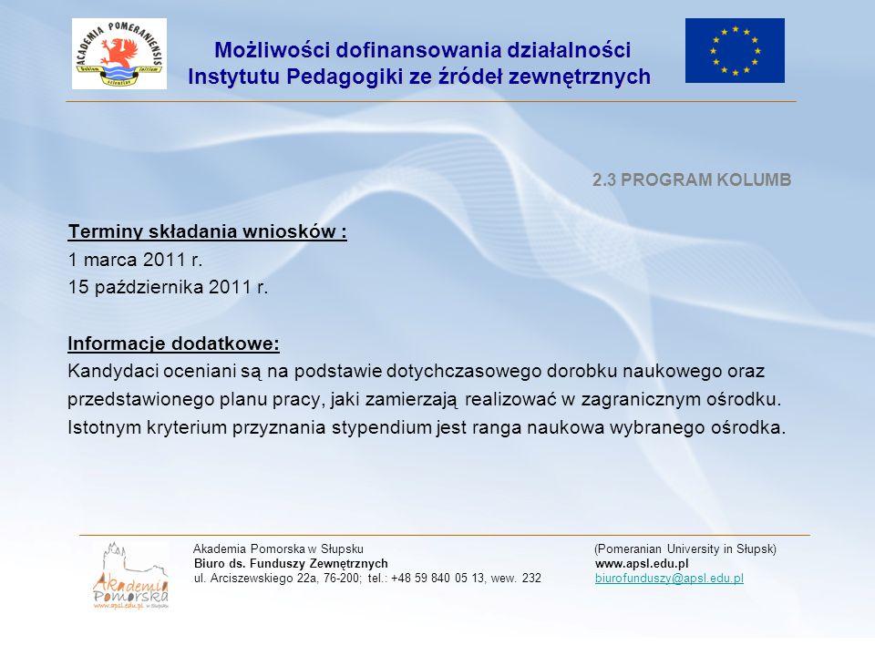 2.3 PROGRAM KOLUMB Terminy składania wniosków : 1 marca 2011 r. 15 października 2011 r. Informacje dodatkowe: Kandydaci oceniani są na podstawie dotyc