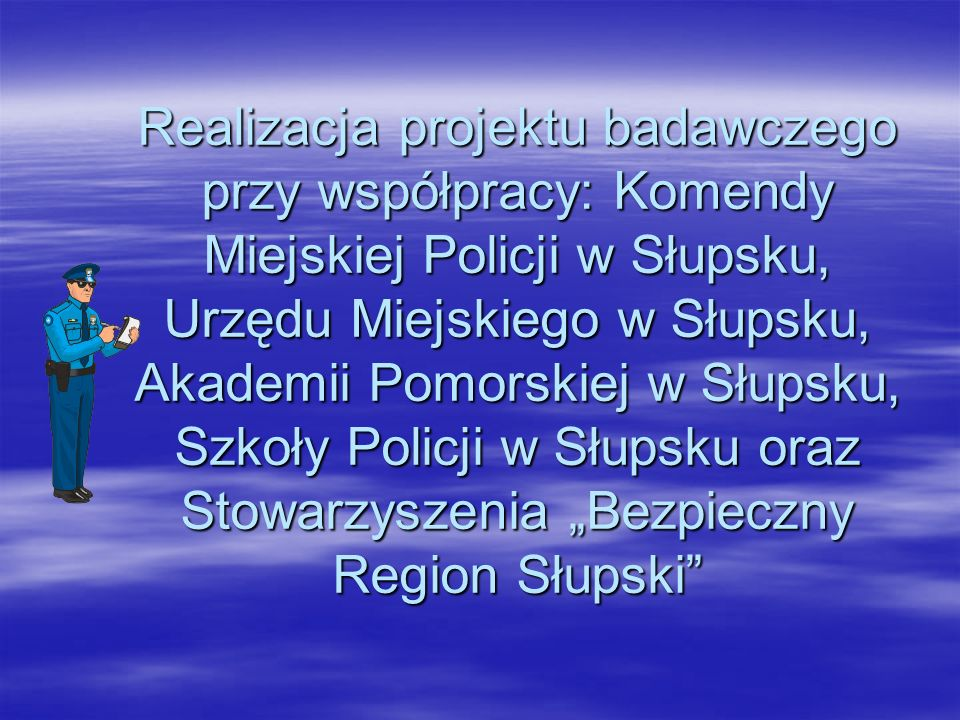Realizacja projektu badawczego przy współpracy: Komendy Miejskiej Policji w Słupsku, Urzędu Miejskiego w Słupsku, Akademii Pomorskiej w Słupsku, Szkoły Policji w Słupsku oraz Stowarzyszenia Bezpieczny Region Słupski
