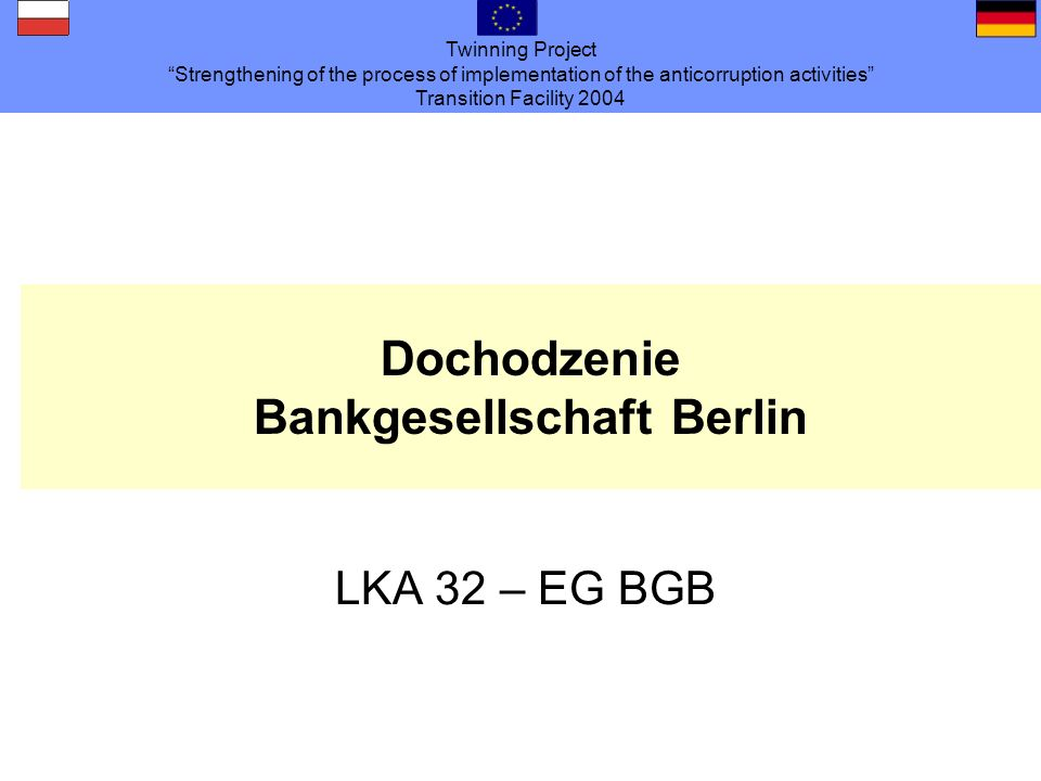 Twinning Project Strengthening of the process of implementation of the anticorruption activities Transition Facility 2004 Dochodzenie Bankgesellschaft Berlin LKA 32 – EG BGB