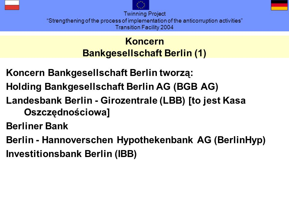 Twinning Project Strengthening of the process of implementation of the anticorruption activities Transition Facility 2004 Koncern Bankgesellschaft Berlin (1) Koncern Bankgesellschaft Berlin tworzą: Holding Bankgesellschaft Berlin AG (BGB AG) Landesbank Berlin - Girozentrale (LBB) [to jest Kasa Oszczędnościowa] Berliner Bank Berlin - Hannoverschen Hypothekenbank AG (BerlinHyp) Investitionsbank Berlin (IBB)