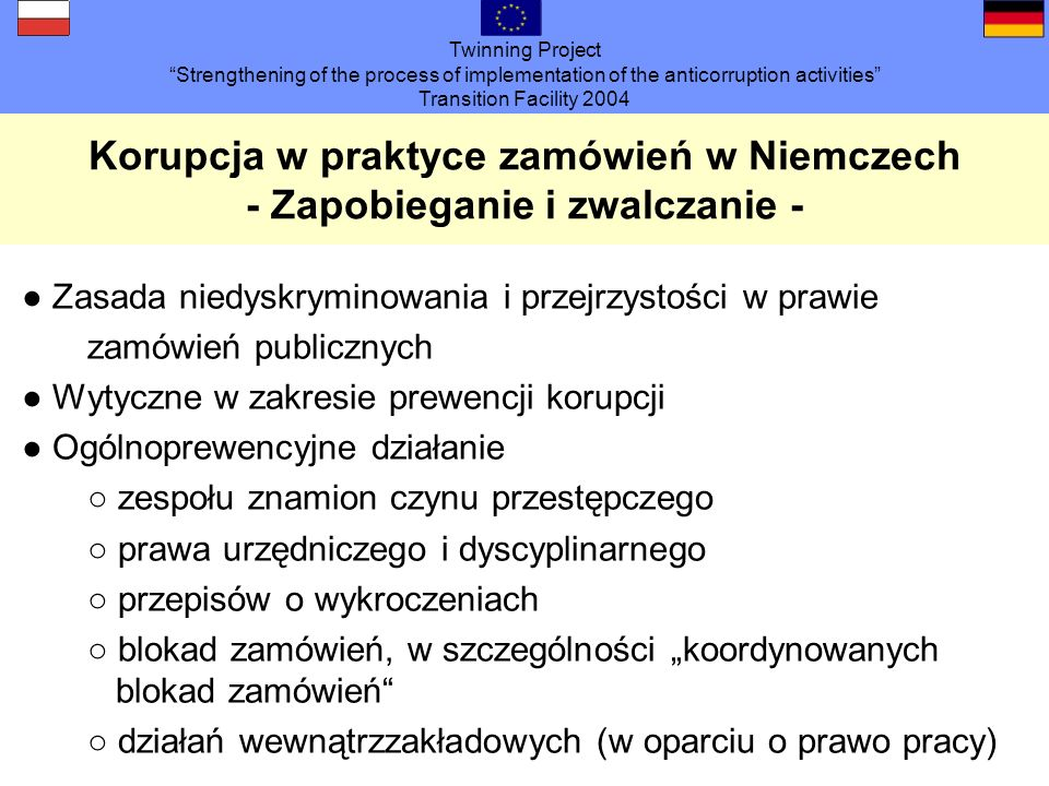 Twinning Project Strengthening of the process of implementation of the anticorruption activities Transition Facility 2004 Korupcja w praktyce zamówień w Niemczech - Zapobieganie i zwalczanie - Zasada niedyskryminowania i przejrzystości w prawie zamówień publicznych Wytyczne w zakresie prewencji korupcji Ogólnoprewencyjne działanie zespołu znamion czynu przestępczego prawa urzędniczego i dyscyplinarnego przepisów o wykroczeniach blokad zamówień, w szczególności koordynowanych blokad zamówień działań wewnątrzzakładowych (w oparciu o prawo pracy)