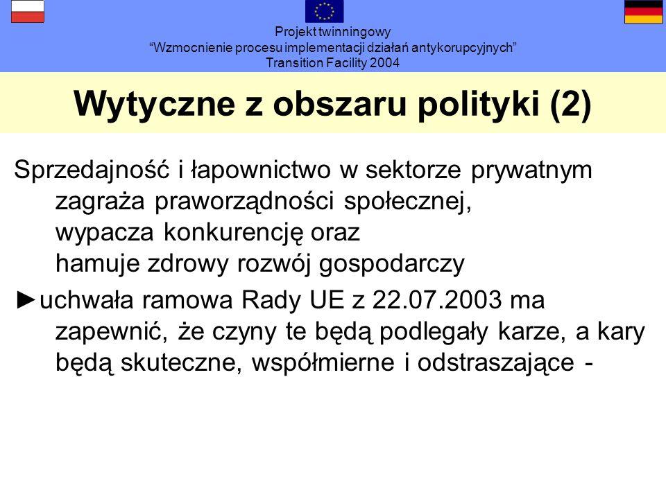 Projekt twinningowy Wzmocnienie procesu implementacji działań antykorupcyjnych Transition Facility 2004 Wytyczne z obszaru polityki (2) Sprzedajność i łapownictwo w sektorze prywatnym zagraża praworządności społecznej, wypacza konkurencję oraz hamuje zdrowy rozwój gospodarczy uchwała ramowa Rady UE z 22.07.2003 ma zapewnić, że czyny te będą podlegały karze, a kary będą skuteczne, współmierne i odstraszające -