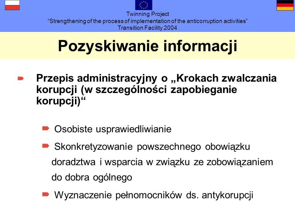 Twinning Project Strengthening of the process of implementation of the anticorruption activities Transition Facility 2004 Pozyskiwanie informacji Przepis administracyjny o Krokach zwalczania korupcji (w szczególności zapobieganie korupcji) Osobiste usprawiedliwianie Skonkretyzowanie powszechnego obowiązku doradztwa i wsparcia w związku ze zobowiązaniem do dobra ogólnego Wyznaczenie pełnomocników ds.