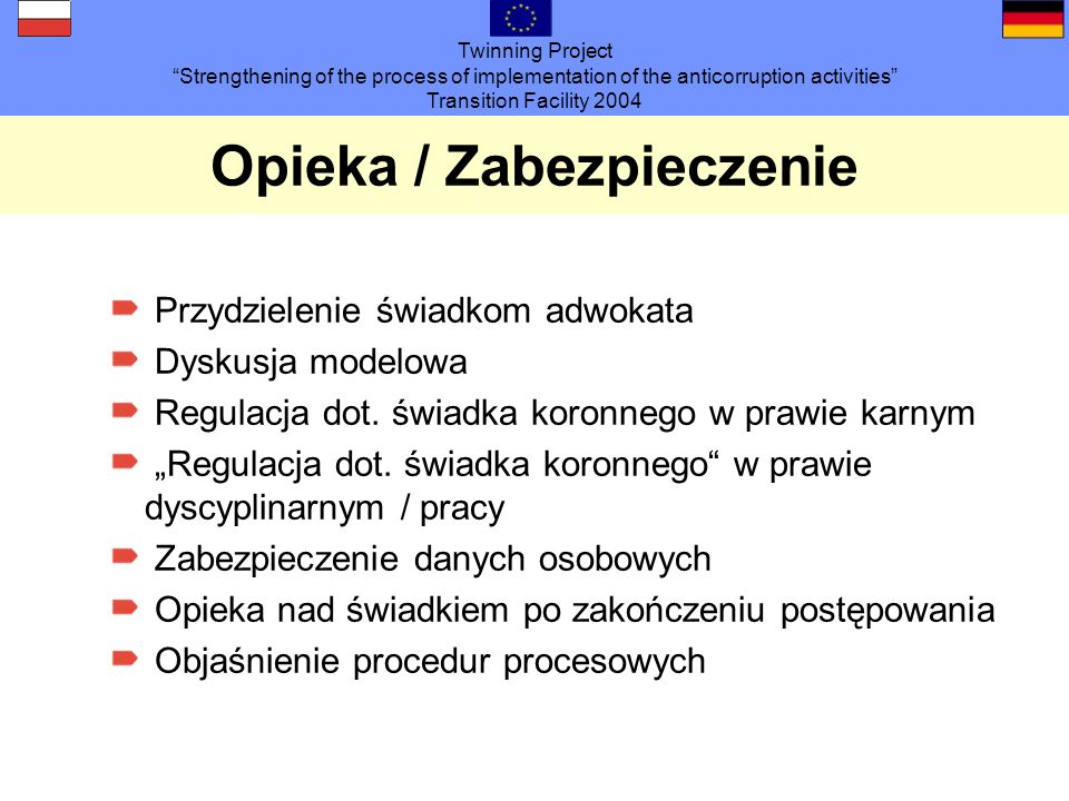Twinning Project Strengthening of the process of implementation of the anticorruption activities Transition Facility 2004 Opieka / Zabezpieczenie Przydzielenie świadkom adwokata Dyskusja modelowa Regulacja dot.