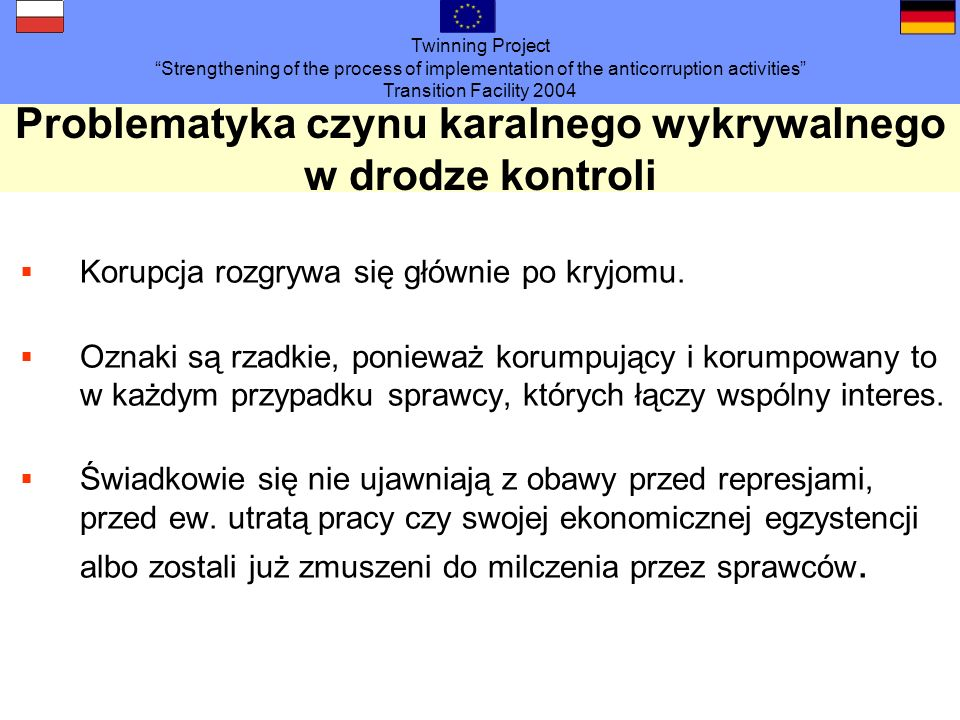 Twinning Project Strengthening of the process of implementation of the anticorruption activities Transition Facility 2004 Problematyka czynu karalnego wykrywalnego w drodze kontroli Korupcja rozgrywa się głównie po kryjomu.