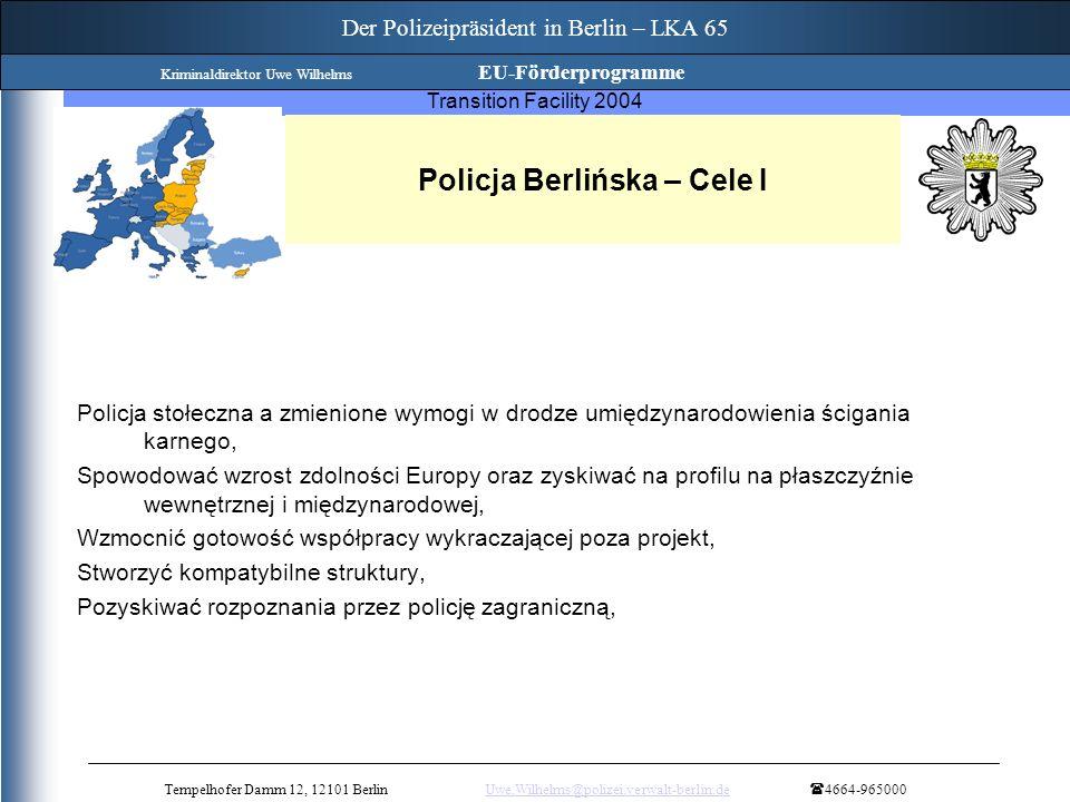 Twinning Project Strengthening of the process of implementation of the anticorruption activities Transition Facility 2004 Policja Berlińska – Cele I Policja stołeczna a zmienione wymogi w drodze umiędzynarodowienia ścigania karnego, Spowodować wzrost zdolności Europy oraz zyskiwać na profilu na płaszczyźnie wewnętrznej i międzynarodowej, Wzmocnić gotowość współpracy wykraczającej poza projekt, Stworzyć kompatybilne struktury, Pozyskiwać rozpoznania przez policję zagraniczną, Tempelhofer Damm 12, 12101 BerlinUwe.Wilhelms@polizei.verwalt-berlin.de 4664-965000Uwe.Wilhelms@polizei.verwalt-berlin.de Der Polizeipräsident in Berlin – LKA 65 Kriminaldirektor Uwe Wilhelms EU-Förderprogramme