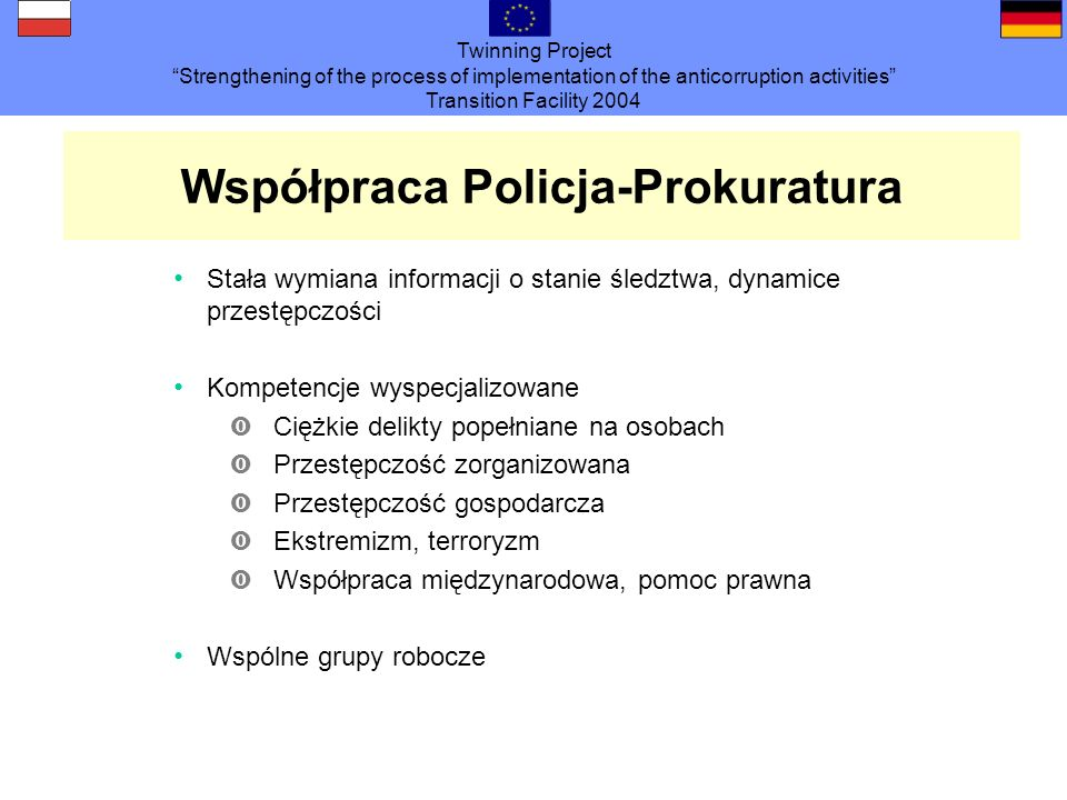 Twinning Project Strengthening of the process of implementation of the anticorruption activities Transition Facility 2004 Współpraca Policja-Prokuratu