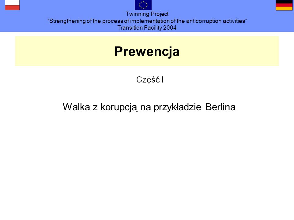 Twinning Project Strengthening of the process of implementation of the anticorruption activities Transition Facility 2004 Prewencja Część I Walka z ko