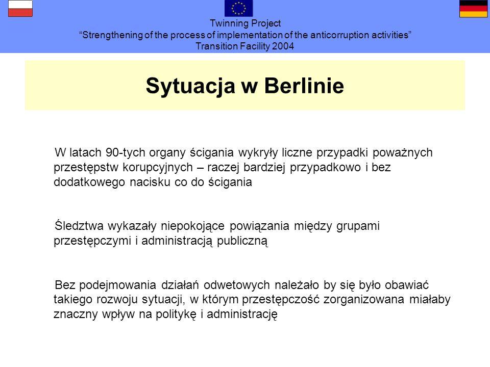 Twinning Project Strengthening of the process of implementation of the anticorruption activities Transition Facility 2004 Sytuacja w Berlinie W latach 90-tych organy ścigania wykryły liczne przypadki poważnych przestępstw korupcyjnych – raczej bardziej przypadkowo i bez dodatkowego nacisku co do ścigania Śledztwa wykazały niepokojące powiązania między grupami przestępczymi i administracją publiczną Bez podejmowania działań odwetowych należało by się było obawiać takiego rozwoju sytuacji, w którym przestępczość zorganizowana miałaby znaczny wpływ na politykę i administrację