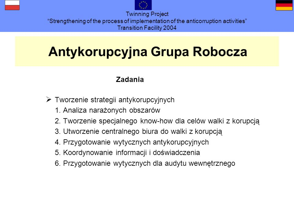Twinning Project Strengthening of the process of implementation of the anticorruption activities Transition Facility 2004 Antykorupcyjna Grupa Robocza
