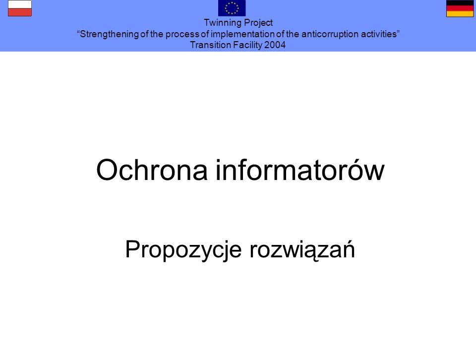 Twinning Project Strengthening of the process of implementation of the anticorruption activities Transition Facility 2004 Ochrona informatorów Propozycje rozwiązań