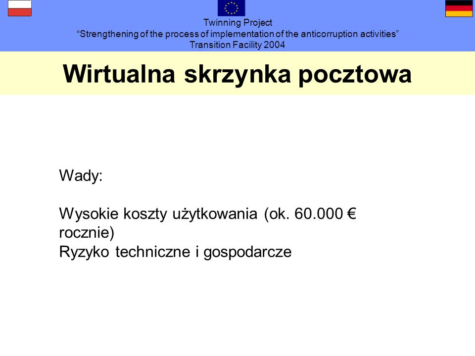 Twinning Project Strengthening of the process of implementation of the anticorruption activities Transition Facility 2004 Wirtualna skrzynka pocztowa Wady: Wysokie koszty użytkowania (ok.