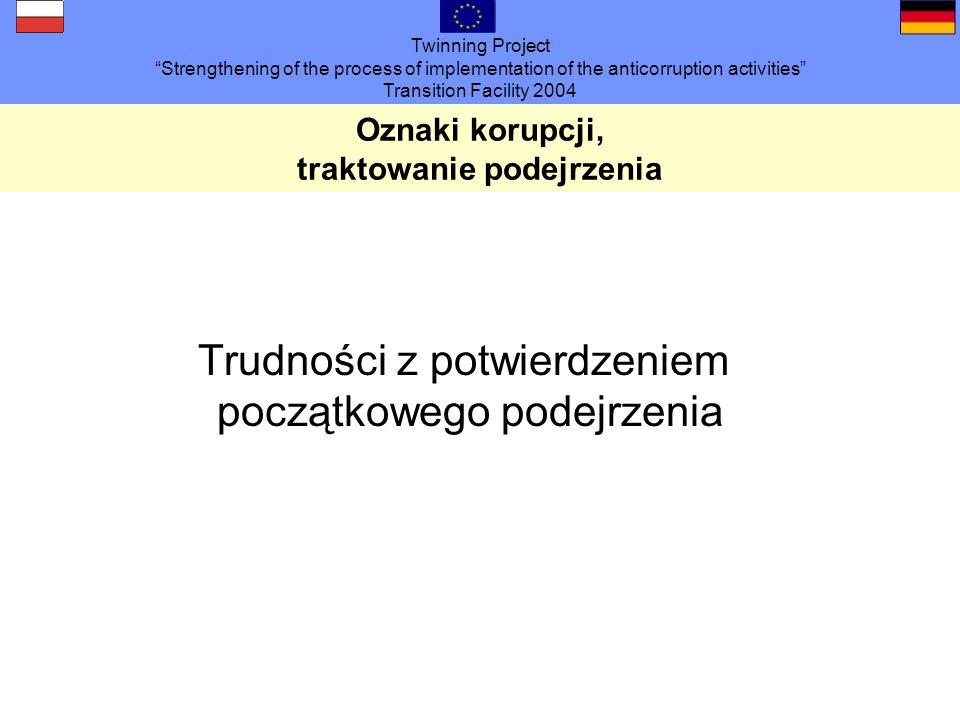 Twinning Project Strengthening of the process of implementation of the anticorruption activities Transition Facility 2004 Oznaki korupcji, traktowanie podejrzenia Trudności z potwierdzeniem początkowego podejrzenia