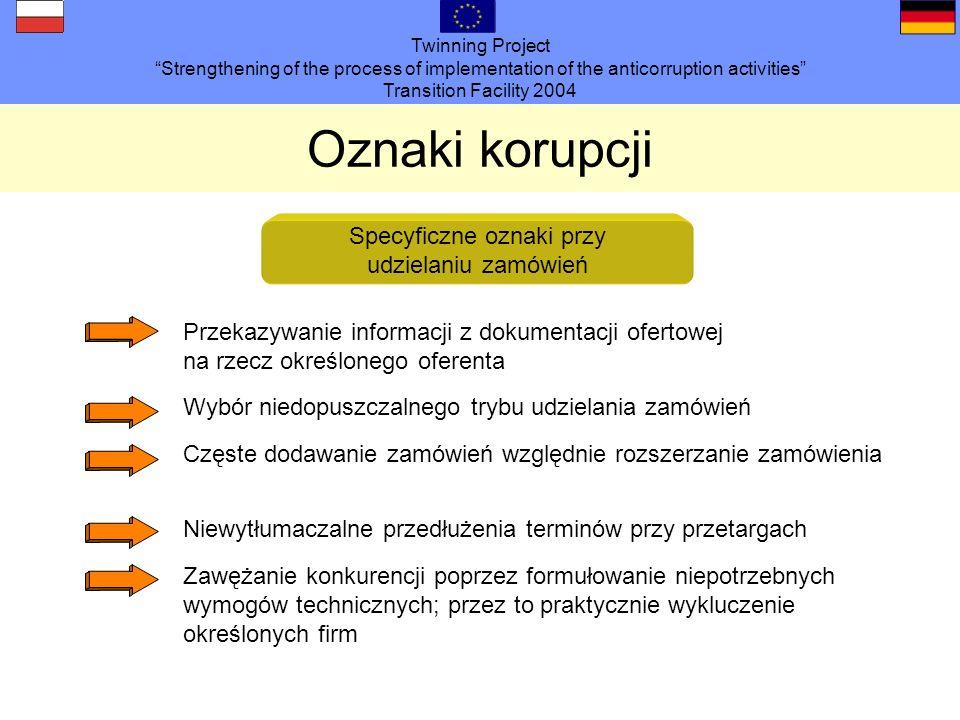 Twinning Project Strengthening of the process of implementation of the anticorruption activities Transition Facility 2004 Oznaki korupcji Specyficzne oznaki przy udzielaniu zamówień Przekazywanie informacji z dokumentacji ofertowej na rzecz określonego oferenta Wybór niedopuszczalnego trybu udzielania zamówień Częste dodawanie zamówień względnie rozszerzanie zamówienia Niewytłumaczalne przedłużenia terminów przy przetargach Zawężanie konkurencji poprzez formułowanie niepotrzebnych wymogów technicznych; przez to praktycznie wykluczenie określonych firm