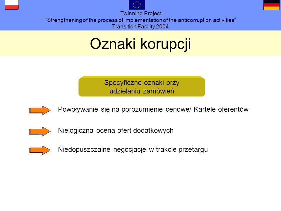 Twinning Project Strengthening of the process of implementation of the anticorruption activities Transition Facility 2004 Oznaki korupcji Specyficzne oznaki po udzieleniu zamówienia Piętrzenie się zamówień dodatkowych Nielogiczne dopłaty specjalne Rozliczenia i kosztorysy różnią się - bazując na doświadczeniu - ponadproporcjonalnie (pozycje pozorne) Niewytłumaczalna rezygnacja z reklamacji / kar umownych