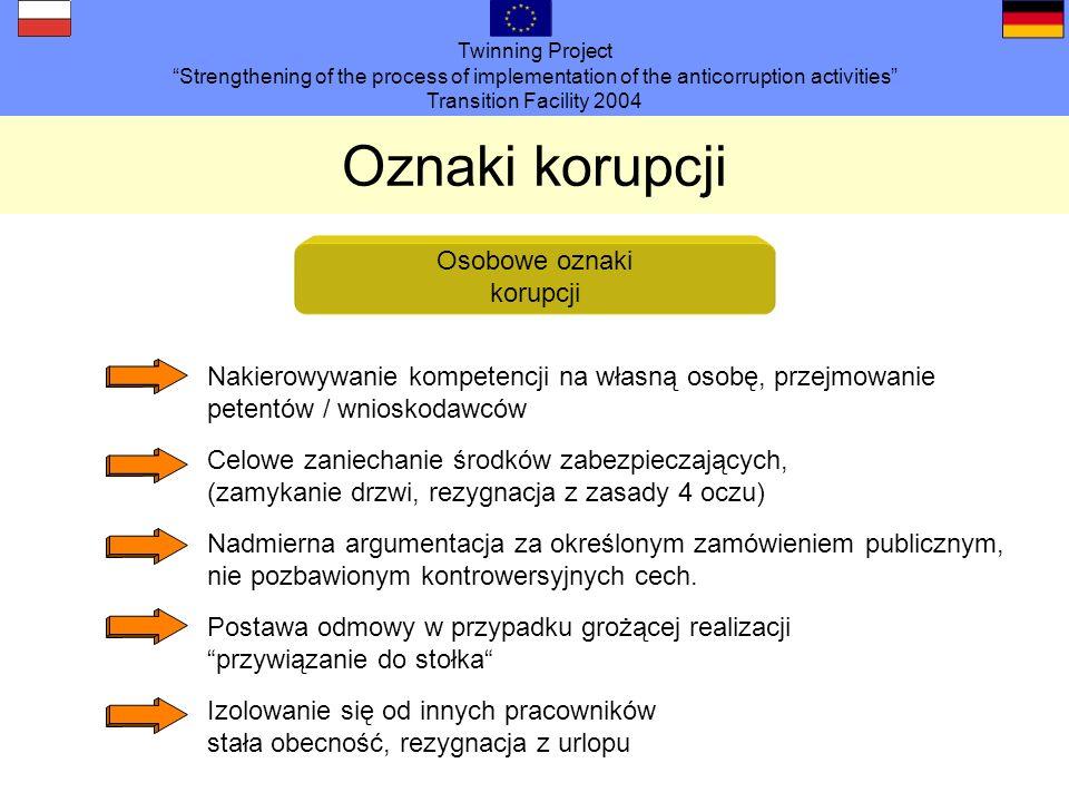 Twinning Project Strengthening of the process of implementation of the anticorruption activities Transition Facility 2004 Oznaki korupcji Osobowe oznaki korupcji Nakierowywanie kompetencji na własną osobę, przejmowanie petentów / wnioskodawców Celowe zaniechanie środków zabezpieczających, (zamykanie drzwi, rezygnacja z zasady 4 oczu) Nadmierna argumentacja za określonym zamówieniem publicznym, nie pozbawionym kontrowersyjnych cech.
