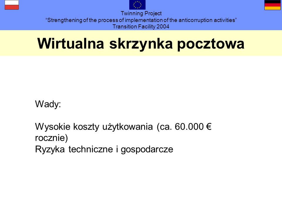 Twinning Project Strengthening of the process of implementation of the anticorruption activities Transition Facility 2004 Wirtualna skrzynka pocztowa Wady: Wysokie koszty użytkowania (ca.