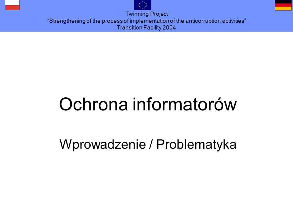 Twinning Project Strengthening of the process of implementation of the anticorruption activities Transition Facility 2004 Ochrona informatorów Wprowad